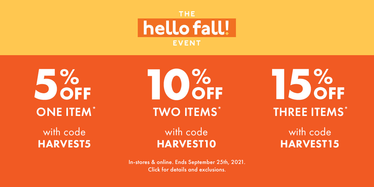 Hello Fall Event - 5% off one item with code HARVEST5 - 10% off two items with code HARVEST10 - 15% off three items with code HARVEST15
